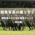 【場所編】競馬写真の撮り方② 競馬場のおすすめ撮影ポイント